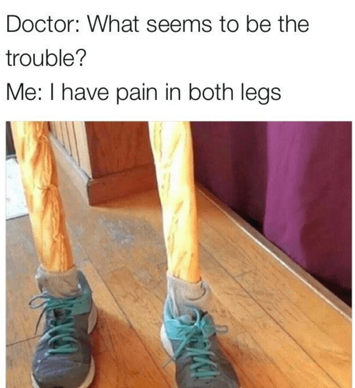 """Funny bread meme/pun, text reads """"doctor i have pain in both legs"""" - photos of baguettes wearing shoes. Pain is how you say bread in French."""