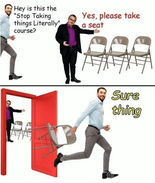 "Funny meme - man asks if he's in the ""stop taking things literally"" class, professor says yes, take a seat. The man takes a seat out of the room, proving he really does need to stop taking things literally."