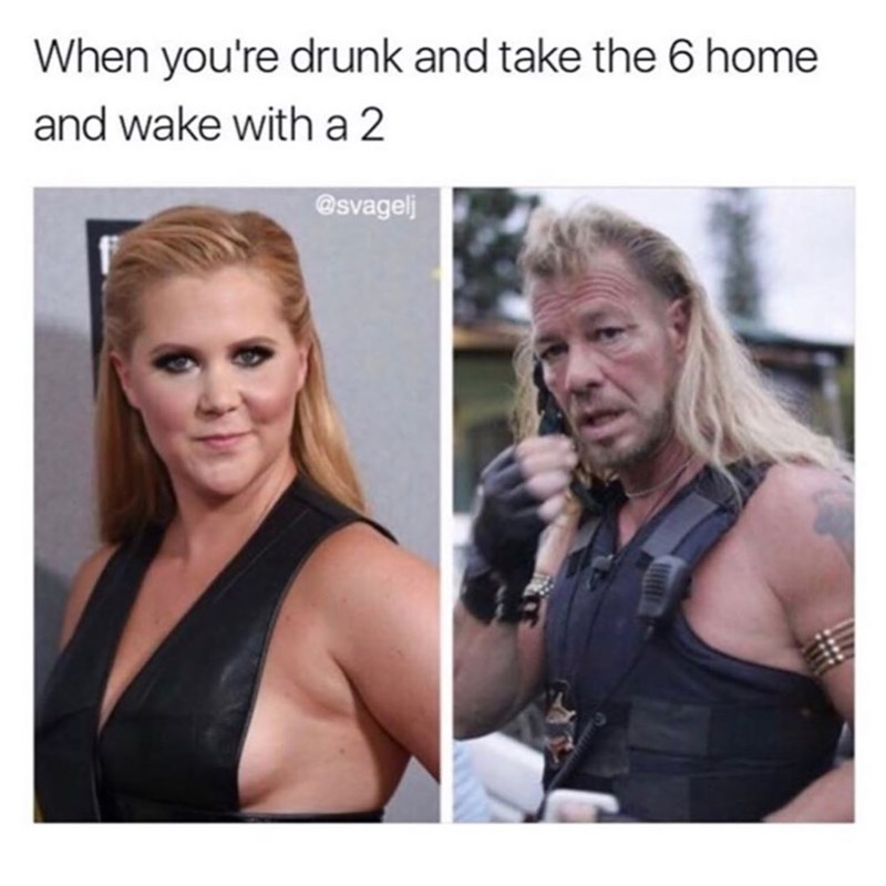Funny meme about being drunk and taking home a 6 and waking up with a 2, with pics of Amy Schumer and Mad Dog Bounty Hunter