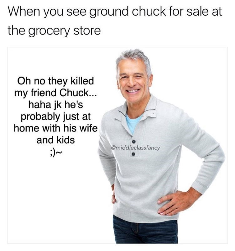 Meme about morbid thoughts when you see ground Chuck for sale in the grocery store and image it is your friend Chuck.