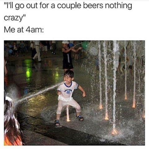 Meme of a kid barfing water in a fountain captioned about wanting to go out for some beers VS 4am later that night.