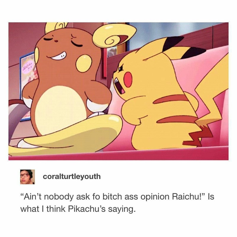 "Funny meme about Pikachu and Raichu of Pokemon fame, Pikachu is mad at Raichu and the text reads that it looks like Pikachu is saying ""aint nobody ask u for your bitch ass opinion, Raichu."""