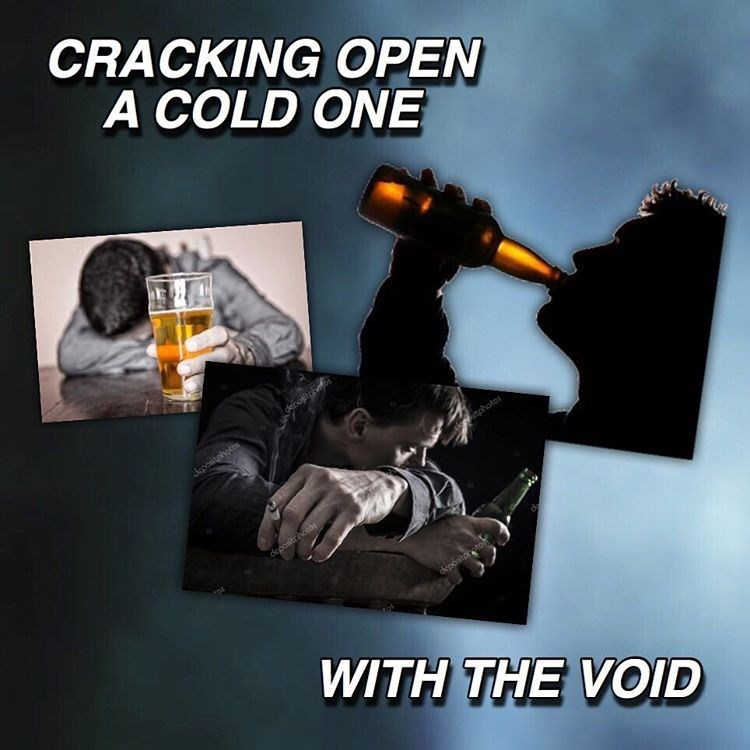Funny meme riffing on cracking open a cold one with the boys, but it's actually cracking a cold one open with the void - nihilist meme.