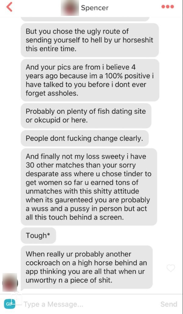 Text - Spencer But you chose the ugly route of sending yourself to hell by ur horseshit this entire time. And your pics are from i believe 4 years ago because im a 100% positive i have talked to you before i dont ever forget assholes. Probably on plenty of fish dating site or okcupid or here. People dont fucking change clearly And finally not my loss sweety i have 30 other matches than your sorry desparate ass where u chose tinder to get women so far u earned tons of unmatches with this shitty a