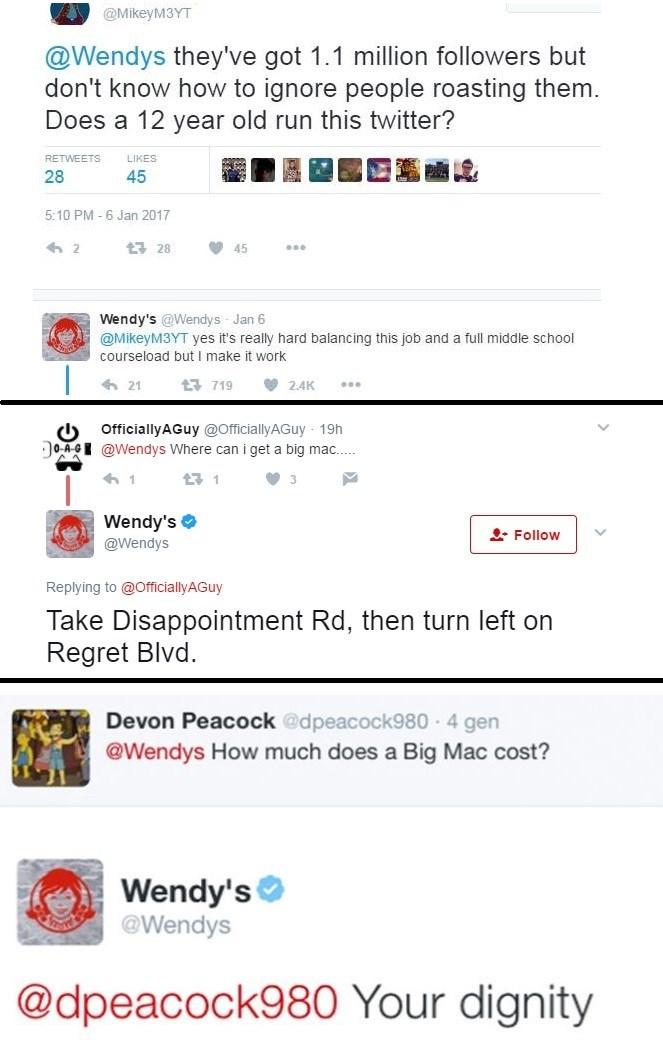 Text - @MikeyM3YT @Wendys they've got 1.1 million followers but don't know how to ignore people roasting them. Does a 12 year old run this twitter? LIKES RETWEETS 28 45 5:10 PM -6 Jan 2017 2 t 28 45 Wendy's @Wendys Jan 6 @MikeyM3YT yes it's really hard balancing this job and a full middle school courseload but I make it work | t 719 21 2.4K OfficiallyAGuy @OfficiallyAGuy 19h 0-A-GE@Wendys Where can i get a big mac. 1 11 3 Wendy's Follow @Wendys Replying to @OfficiallyAGuy Take Disappointment Rd,