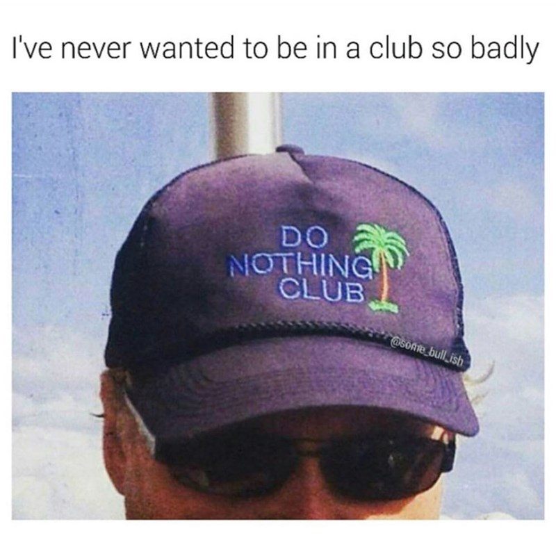 "Guy with a hat that says ""do nothing club"" caption says i've never wanted to be in a club so , funny meme."