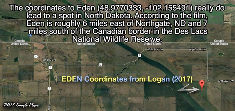 Map - The coordinates to Eden (48.9770333, -102.155491) really do lead to a spot in North Dakota. According to the film, Eden is roughly 6 miles east of Northgate, ND and 7 miles south of the Canadian border in the Des Lacs National Wildlife Reserve Nortigate Canada United States Canada United States United States United States 66th Ave NW 66th Ave NW Northgate 2 EDEN Coordinates from Logan (2017) 66th Ave NW 2017 Geogle Maps