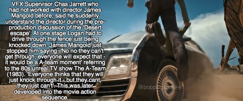 """Vehicle - VFX Supervisor Chas Jarrett who had not worked with director James Mangold before, said he suddenly understand the director during the pre- production discussion of the Desert escape'. At one stage Logan had to drive through the fence just being knocked down James Mangold just stopped him saying. No no they can't get through, everyone will expect that it would be a A-team moment' referring to the 80s unreal TV show The A-Team (1983). """"Everyone thinks that they will just knock through.i"""