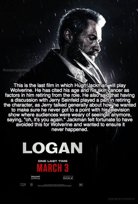 """Poster - @poppingremlins This is the last film in which Hugh Jackman will play Wolverine. He has cited his age and his skin cancer as factors in him retiring from the role. He also said that having a discussion with Jerry Seinfeld played a partin retiring the character, as Jerry taiked generally about how he wanted to make sure he never got to a point with his television show where audiences were weary of seeinglit anymore, saying, """"oh, it's you again."""" Jackman felt fortunate to have avoided thi"""