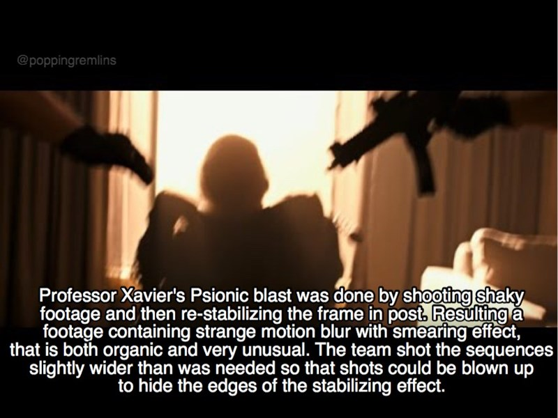 Text - @poppingremlins Professor Xavier's Psionic blast was done by shooting shaky footage and then re-stabilizing the frame in post, Resulting a footage containing strange motion blur with smearing effect that is both organic and very unusual. The team shot the sequences slightly wider than was needed so that shots could be blown up to hide the edges of the stabilizing effect.
