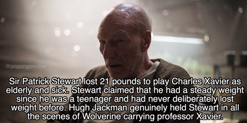 Text - @poppingremlins Sir Patrick Stewart lost 21 pounds to play Charles Xavier as elderly and sick, Stewart claimed that he had a steady weight since he wasa teenager and had never deliberately lost weight before. Hugh Jackman genuinely held Stewart in all the scenes of Wolverine carrying professor Xavier