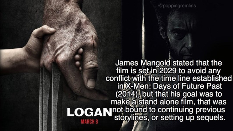 Text - @poppingremlins James Mangold stated that the film is set-in 2029 to avoid any conflict with the time line established in X-Men: Days of Future Past (2014), but that his goal was to make a stand alone film, that was LOGANnot bound to continuing previous storylines, or setting up sequels. MARCH 3