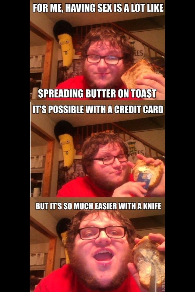cringey neckbeard - Photo caption - FOR ME, HAVING SEX IS A LOT LIKE LES SPREADING BUTTER ON TOAST IT'S POSSIBLE WITH A CREDIT CARD PES BUT IT'S SO MUCH EASIER WITH A KNIFE ROFLBOT