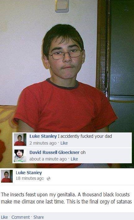 cringey neckbeard - Chin - Luke Stanley I accidently fucked your dad 2 minutes ago Like David Russell Gloeckner oh about a minute ago Like Luke Stanley 18 minutes ago The insects feast upon my genitalia. A thousand black locusts make me climax one last time. This is the final orgy of satanas Like Comment Share