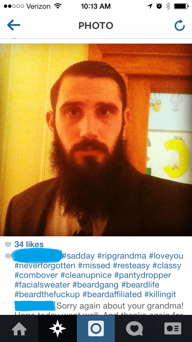 cringey neckbeard - Facial hair - ooo Verizon 10:13 AM PHOTO 34 likes #sadday #ripgrandma #loveyou #neverforgotten #missed #resteasy #classy #combover #cleanupnice #pantydropper #facialsweater #beardgang #beardlife #beardthefuckup #beardaffiliated #killingit |Sorry again about your grandma!