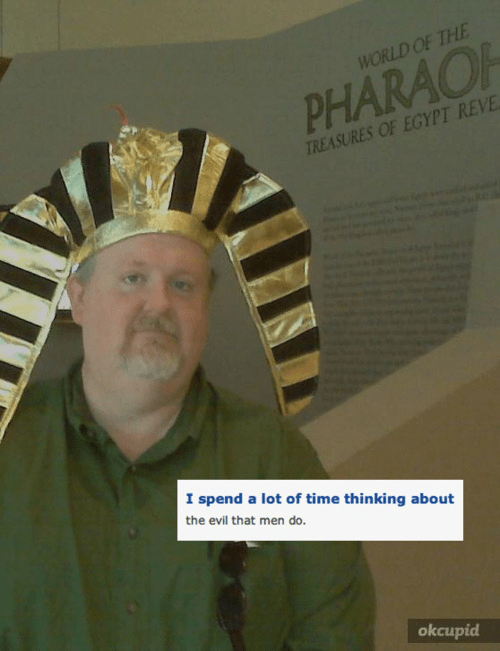 cringey neckbeard - WORLD OF THE PHARAO TREASURES OF EGYPT REVE I spend a lot of time thinking about the evil that men do. okcupid