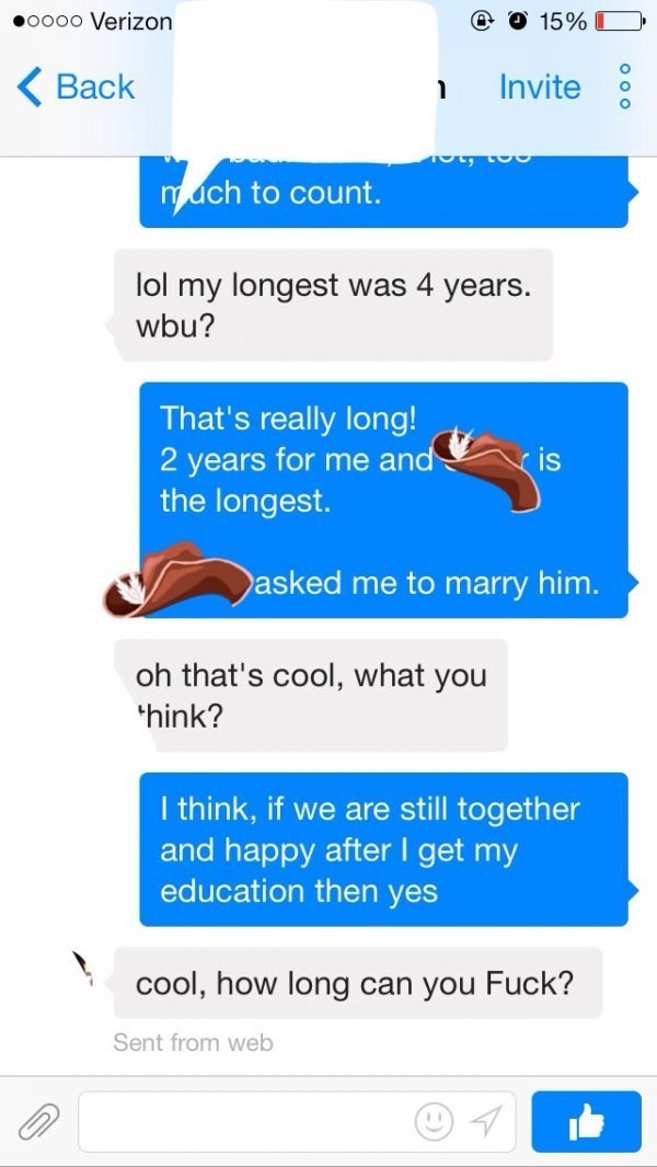 Text - e o 15% O oooo Verizon O Back Invite much to count. lol my longest was 4 years. wbu? That's really long! 2 years for me and the longest. ris asked me to marry him. oh that's cool, what you hink? I think, if we are still together and happy after I get my education then yes cool, how long can you Fuck? Sent from web