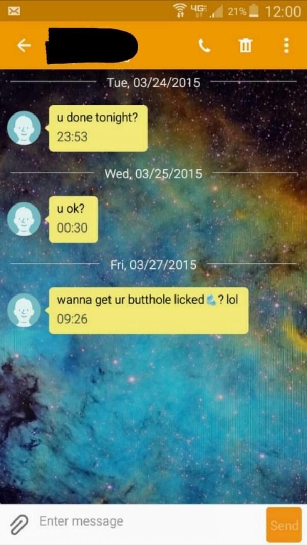 Text - 4G 12:00 21% Tue, 03/24/2015 u done tonight? 23:53 Wed, 03/25/2015 u ok? 00:30 Fri, 03/27/2015 wanna get ur butthole licked? lol 09:26 Enter message Send