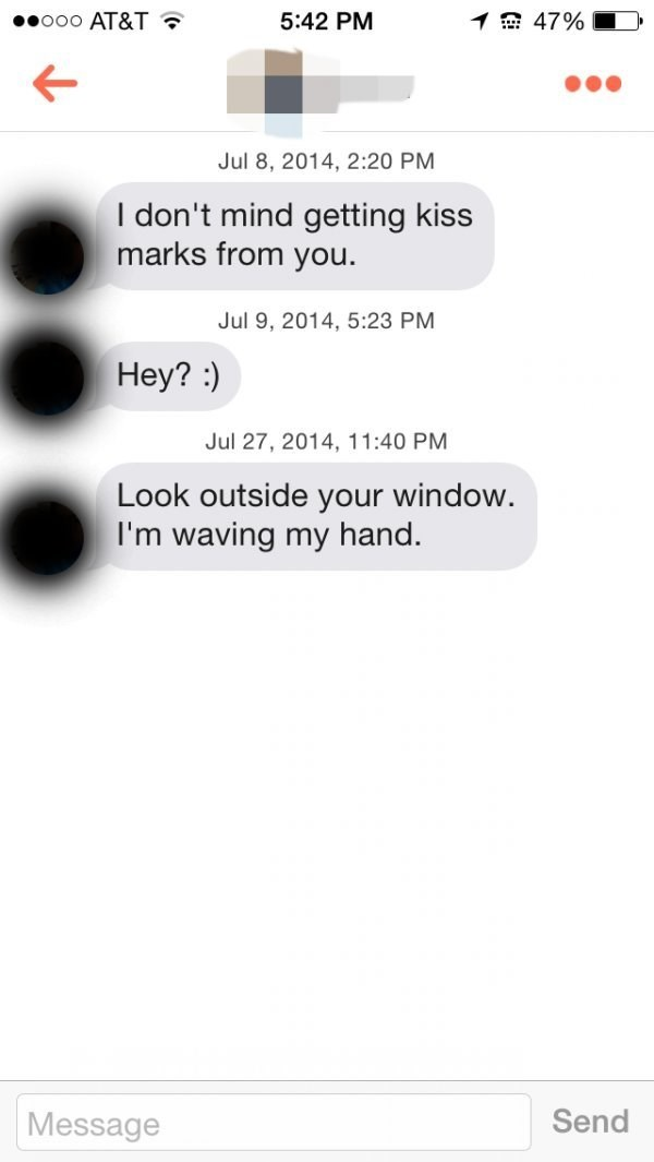 Text - 1 47% ooo AT&T 5:42 PM Jul 8, 2014, 2:20 PM I don't mind getting kiss marks from you. Jul 9, 2014, 5:23 PM Hey? Jul 27, 2014, 11:40 PM Look outside your window. I'm waving my hand. Send Message