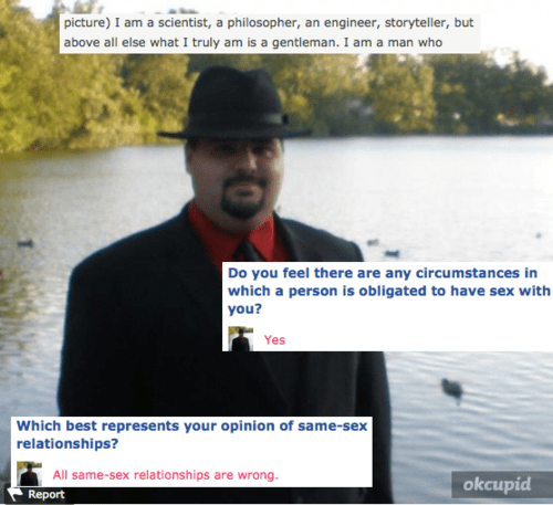 Text - picture) I am a scientist, a philosopher, an engineer, storyteller, but above all else what I truly am is a gentleman. I am a man who Do you feel there are any circumstances in which a person is obligated to have sex with you? Yes Which best represents your opinion of same-sex relationships? All same-sex relationships are wrong.