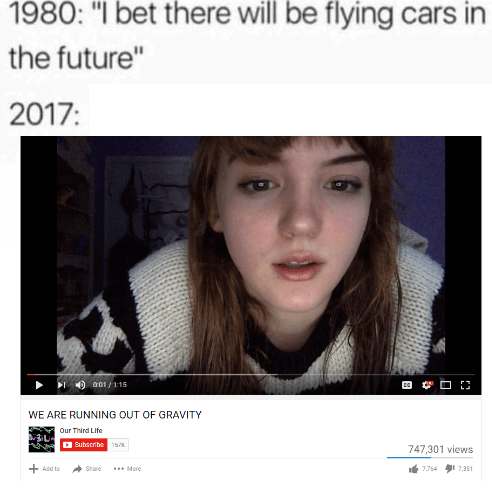 """Funny meme about having flying cars in 2017, screen shot of video of a girl in a Youtube video titled """"We are running out of gravity."""""""