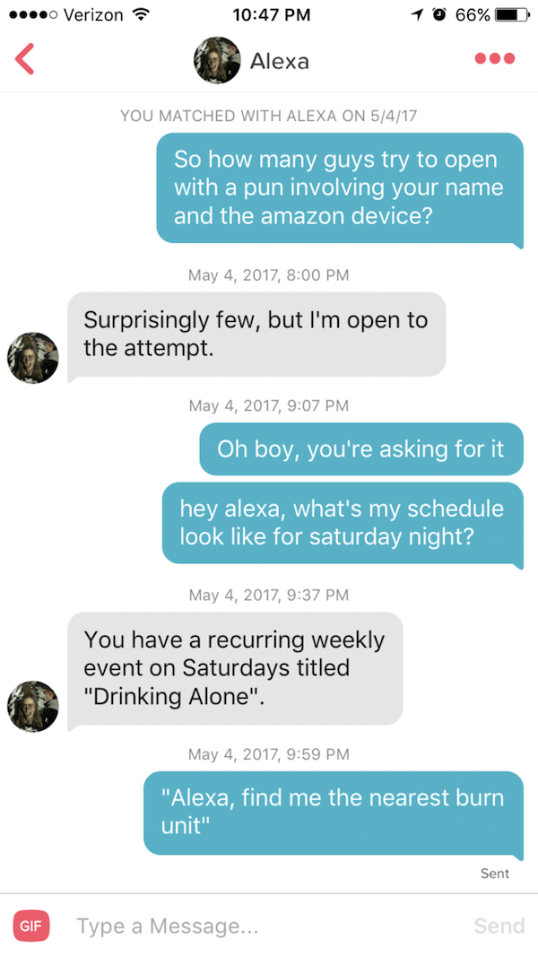 """Text - 4G 47% 01:17 So how many guys try to open with a pun involving your name and the amazon device? May 4, 2017, 8:00 PM Surprisingly few, but I'm open to the attempt. May 4, 2017, 9:07 PM Oh boy, you're asking for it hey alexa, what's my schedule look like for saturday night? May 4, 2017, 9:37 PM You have a recurring weekly event on Saturdays titled """"Drinking Alone"""". May 4, 2017, 9:59 PM """"Alexa, find me the nearest burn unit"""" Sent Type a Message"""