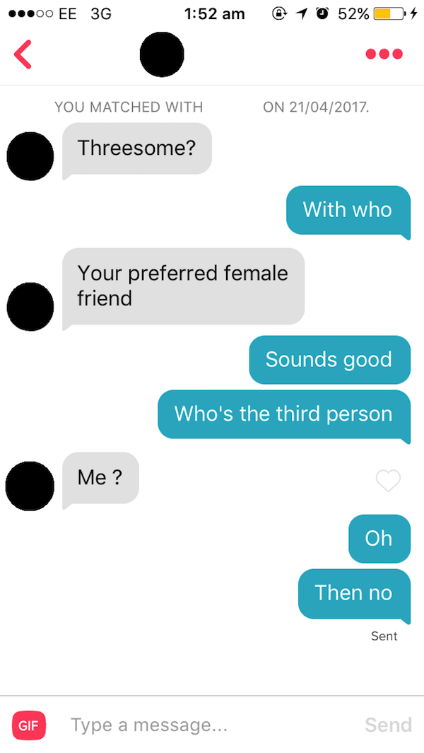 tinder messages Threesome? With who Your preferred female friend Sounds good Who's the third person Me? Oh Then no Sent Send Type a message... GIF