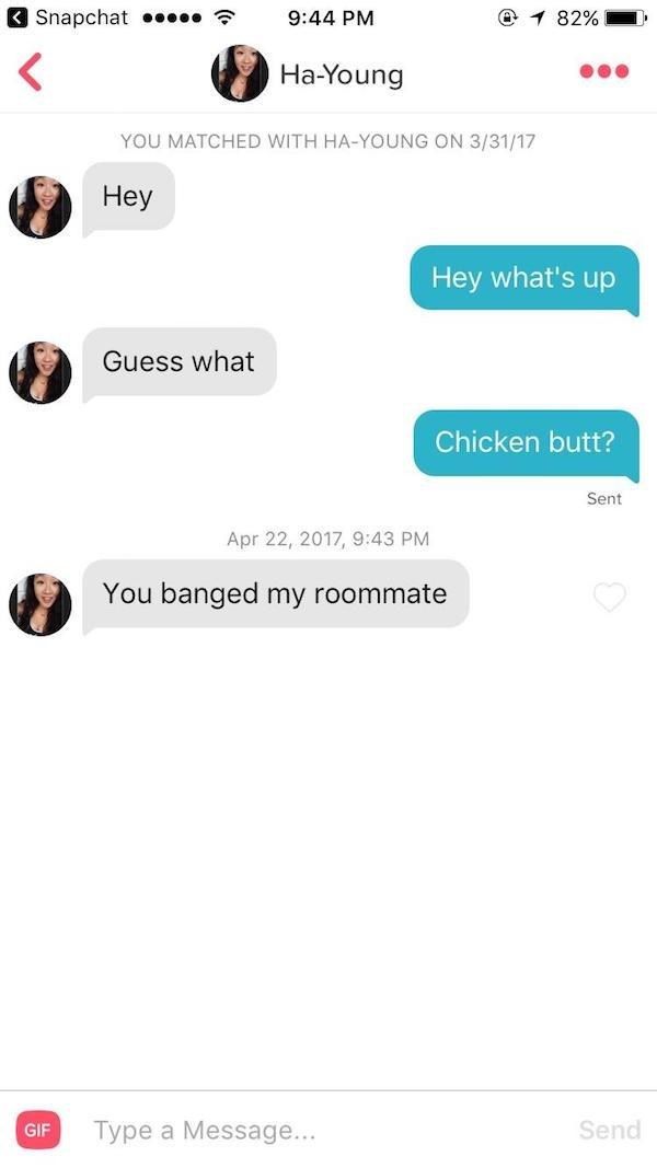 tinder messages Неу Hey what's up Guess what Chicken butt? Sent Apr 22, 2017, 9:43 PM You banged my roommate Type a Message... Send GIF