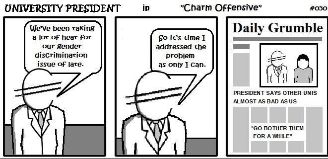 """Cartoon - """"Charm Offensive"""" UNIVERSITY PRESIDENT in #050 Daily Grumble We've been taking a lot of heat for So it's time I our gender discrimination issue of late addressed the probletm as only I can PRESIDENT SAYS OTHER UNIS ALMOST AS BAD AS US """"GO BOTHER THEM FOR A WHILE"""""""
