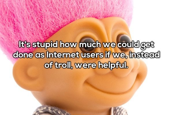 Face - It's stupid how much we could get done as Internet users if we, instead of troll, were helpful.