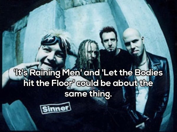 Font - Tt's Raining Men and 'Let the Bodies hit the Floor could be about the same thing. Sinner
