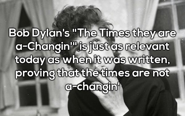 """Text - Bob Dylan's """"The Times they are a-Changin is just as relevant today as whenit was written, proving that the times are not a-changin"""