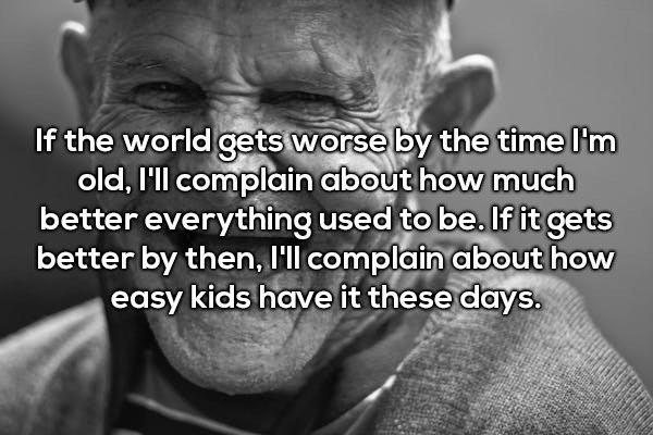 Text - If the world gets worse by the time I'm old, I'll complain about how much better everything used to be. If it gets better by then, I'll complain about how easy kids have it these days.
