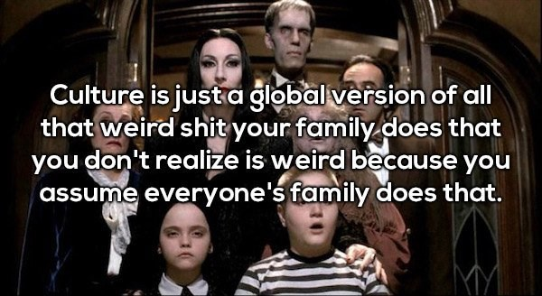 People - Culture is just a global version of all that weird shit your family.does that you don't realize is weird because you assume everyone's family does that.