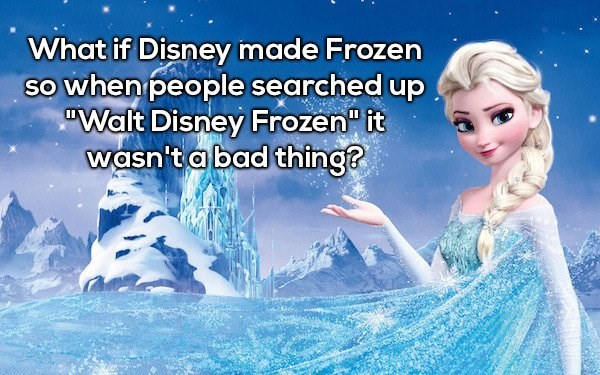 """Text - What if Disney made Frozen SO when people searched up """"Walt Disney Frozen"""" it wasn'tabad thing?"""