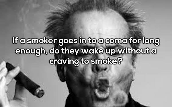 Hair - If a smoker goes in toa coma for long enough, do they wake up withouta craving to smoke?