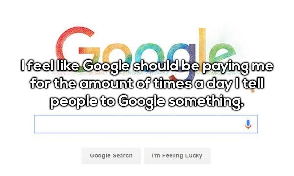 Text - Ofeel like Google should be paying me for the amount of timesa dayI tell people to Google something I'm Feeling Lucky Google Search