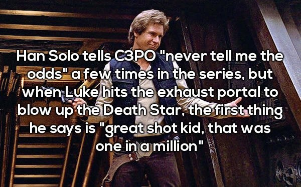 """Text - Han Solo tells C3PO """"never tell me the odds"""" a few times in the series, but when Luke hits the exhaust portal to blow up the Death Star, thefirst thing he says is """"great shot kid, that was one in amillion"""" II"""