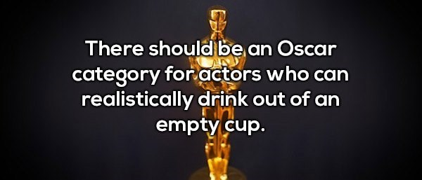 Text - There should be an Oscar category for actors who can realistically drink out of an empty cup.