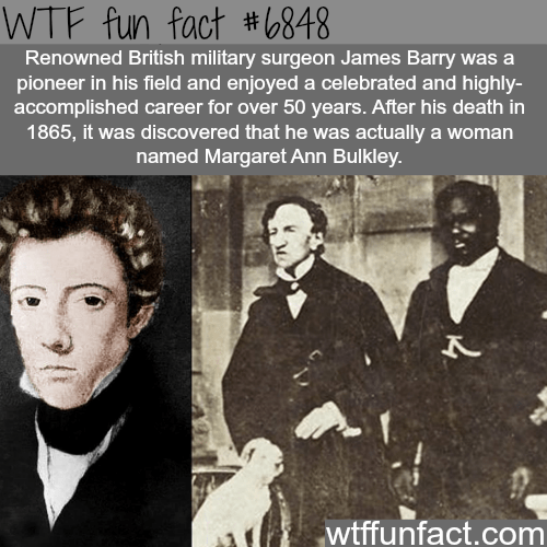 People - WTF fun fact #6848 Renowned British military surgeon James Barry was a pioneer in his field and enjoyed a celebrated and highly- accomplished career for over 50 years. After his death in 1865, it was discovered that he was actually a woman named Margaret Ann Bulkley. wtffunfact.com