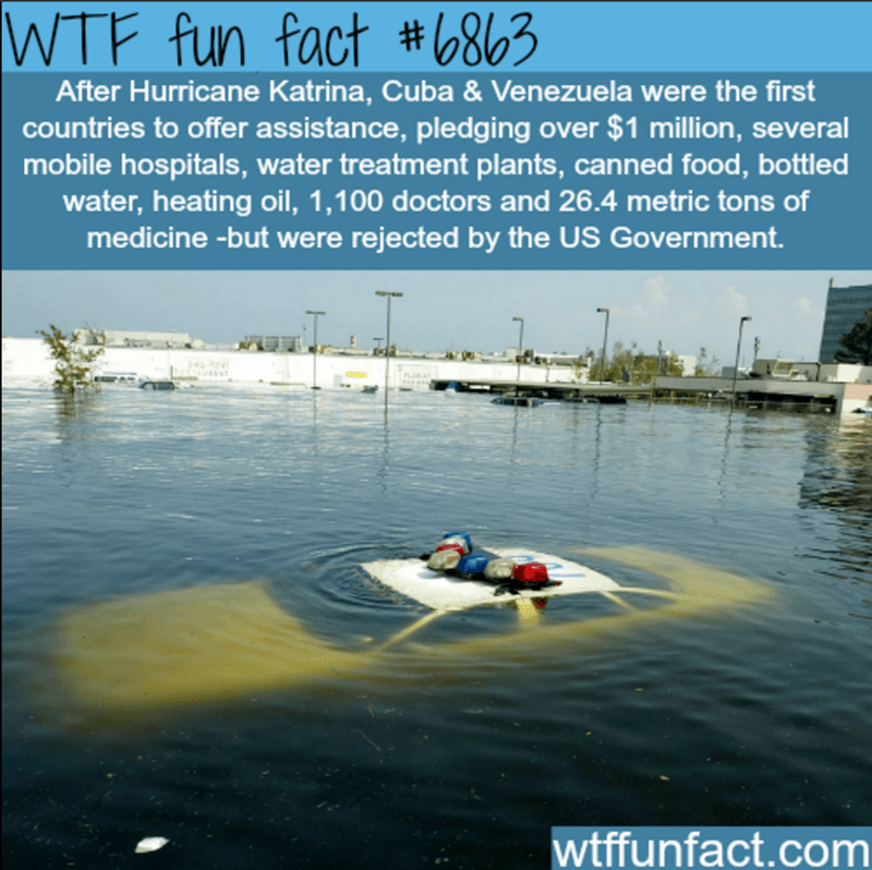 Water transportation - WTF fun fact #6863 After Hurricane Katrina, Cuba & Venezuela were the first countries to offer assistance, pledging over $1 million, several mobile hospitals, water treatment plants, canned food, bottled water, heating oil, 1,100 doctors and 26.4 metric tons of medicine-but were rejected by the US Government. wtffunfact.com