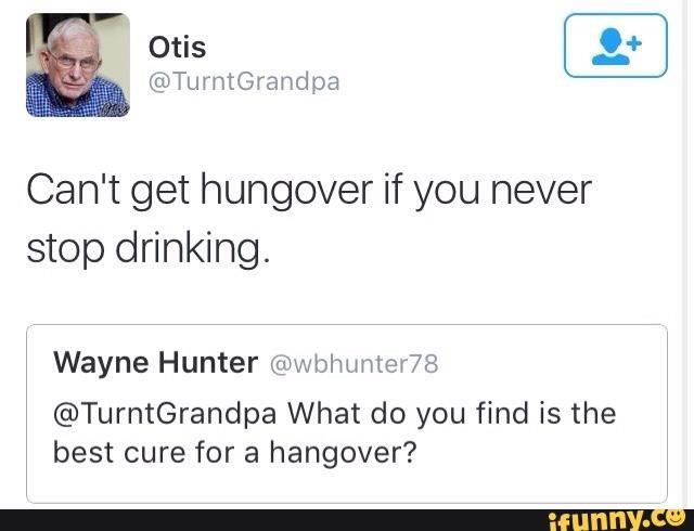 Text - Otis @TurntGrandpa Can't get hungover if you never stop drinking. Wayne Hunter @wbhunter78 @TurntGrandpa What do you find is the best cure for a hangover? ifunny.co