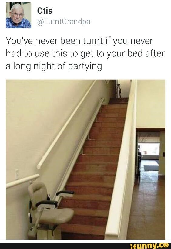 Stairs - Otis @TurntGrandpa You've never been turnt if you never had to use this to get to your bed after a long night of partying ifHnny.co