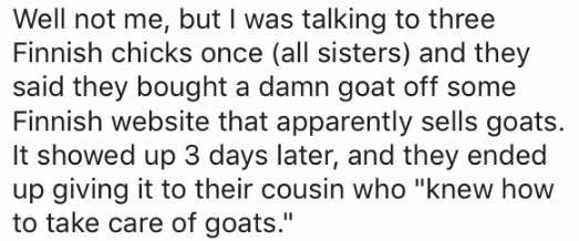 """Text - Well not me, but I was talking to three Finnish chicks once (all sisters) and they said they bought a damn goat off some Finnish website that apparently sells goats. It showed up 3 days later, and they ended up giving it to their cousin who """"knew how to take care of goats."""""""