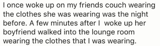 Text - I once woke up on my friends couch wearing the clothes she was wearing was the night before. A few minutes after I woke up her boyfriend walked into the lounge room wearing the clothes that I was wearing.
