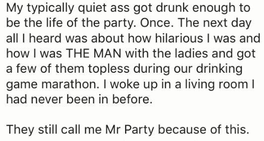 Text - My typically quiet ass got drunk enough to be the life of the party. Once. The next day all I heard was about how hilarious I was and how I was THE MAN with the ladies and got a few of them topless during our drinking game marathon. I woke up in a living room I had never been in before. They still call me Mr Party because of this.