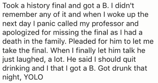Text - Took a history final and got a B. I didn't remember any of it and when I woke up the next day I panic called my professor and apologized for missing the final as I had a death in the family. Pleaded for him to let me take the final. When I finally let him talk he just laughed, a lot. He said I should quit drinking and I that I got a B. Got drunk that night, YOLO