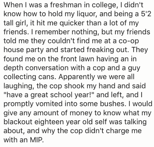 """Text - When I was a freshman in college, I didn't know how to hold my liquor, and being a 5'2 tall girl, it hit me quicker than a lot of my friends. I remember nothing, but my friends told me they couldn't find me at a co-op house party and started freaking out. They found me on the front lawn having an in depth conversation with a cop and a guy collecting cans. Apparently we were all laughing, the cop shook my hand and said """"have a great school year!"""" and left, and I promptly vomited into some"""