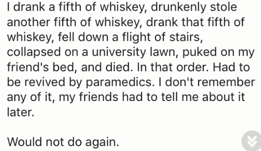 Text - drank a fifth of whiskey, drunkenly stole another fifth of whiskey, drank that fifth of whiskey, fell down a flight of stairs, collapsed on a university lawn, puked on my friend's bed, and died. In that order. Had to be revived by paramedics. I don't remember any of it, my friends had to tell me about it later. Would not do again.