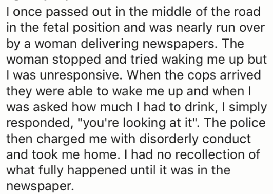 """Text - I once passed out in the middle of the road in the fetal position and was nearly run over by a woman delivering newspapers. The woman stopped and tried waking me up but I was unresponsive. When the cops arrived they were able to wake me up and when I was asked how much I had to drink, I simply responded, """"you're looking at it"""". The police then charged me with disorderly conduct and took me home. I had no recollection of what fully happened until it was in the newspaper"""